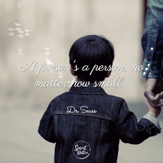 A persons a person no matter how small. dr seuss