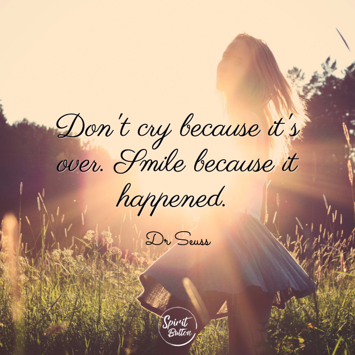 Dont cry because its over. smile because it happened. dr seuss