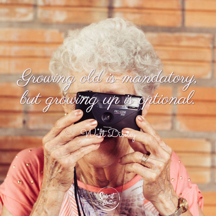 Growing old is mandatory but growing up is optional. walt disney
