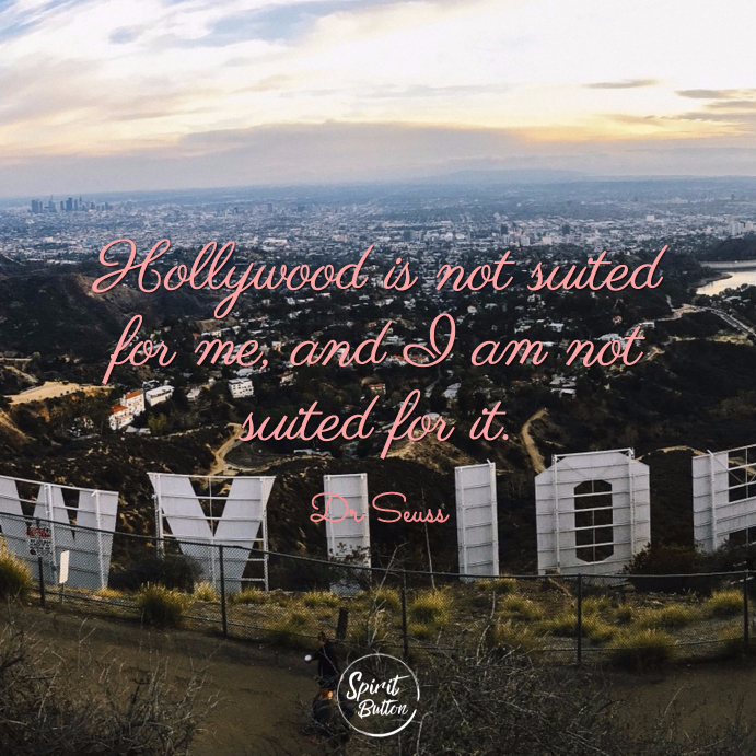 Hollywood is not suited for me and i am not suited for it. dr seuss