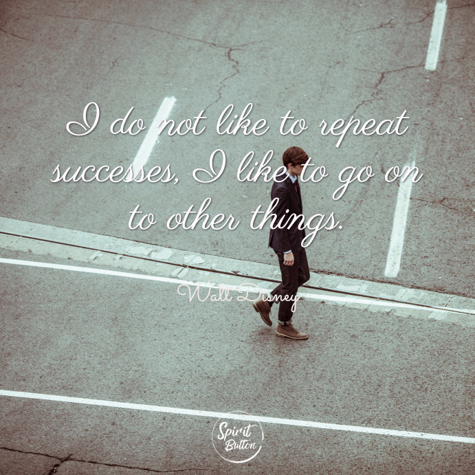 I do not like to repeat successes i like to go on to other things. walt disney
