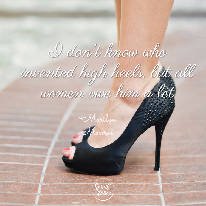 I dont know who invented high heels but all women owe him a lot marilyn monroe