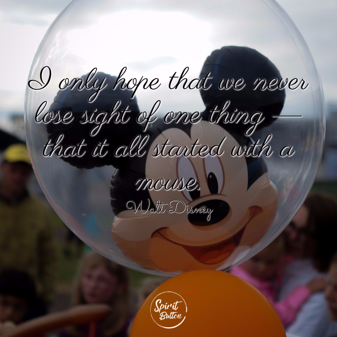 I only hope that we never lose sight of one thing — that it all started with a mouse. walt disney
