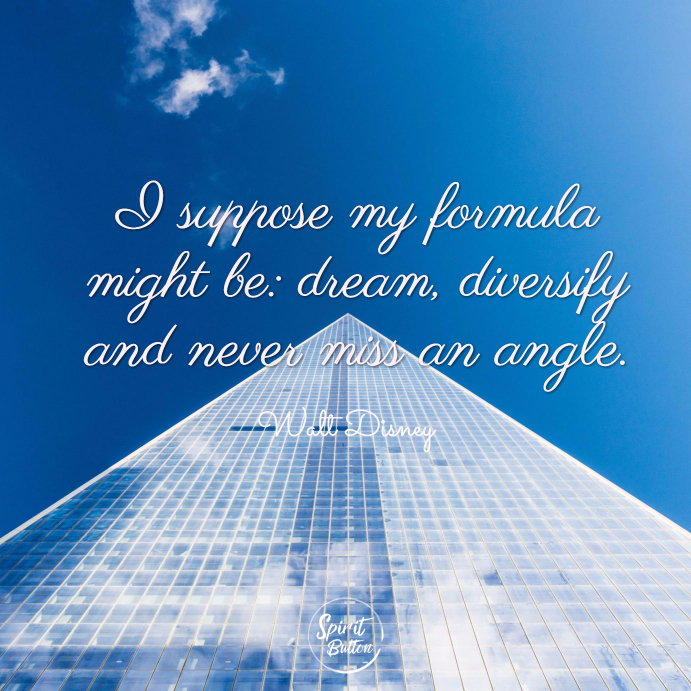 I suppose my formula might be dream diversify and never miss an angle. walt disney