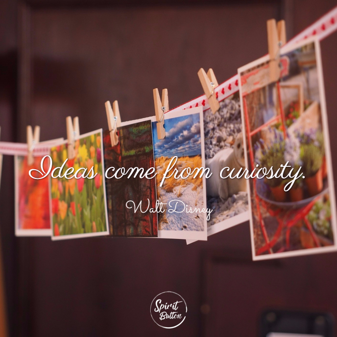 Ideas come from curiosity. walt disney