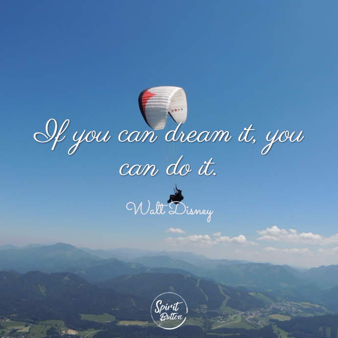 If you can dream it you can do it. walt disney