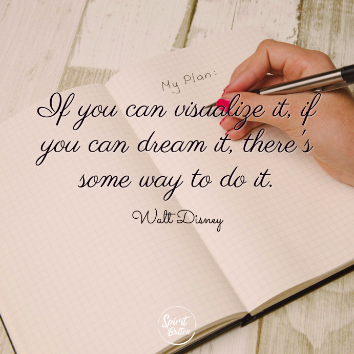 If you can visualize it if you can dream it theres some way to do it. walt disney
