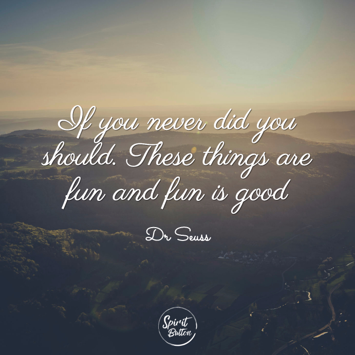 If you never did you should. these things are fun and fun is good dr seuss