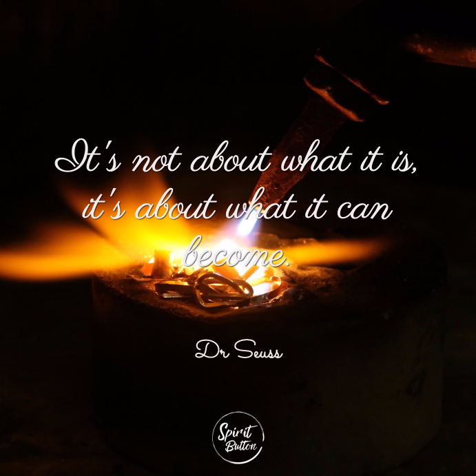 "Its not about what it is its about what it can become."" dr seuss"