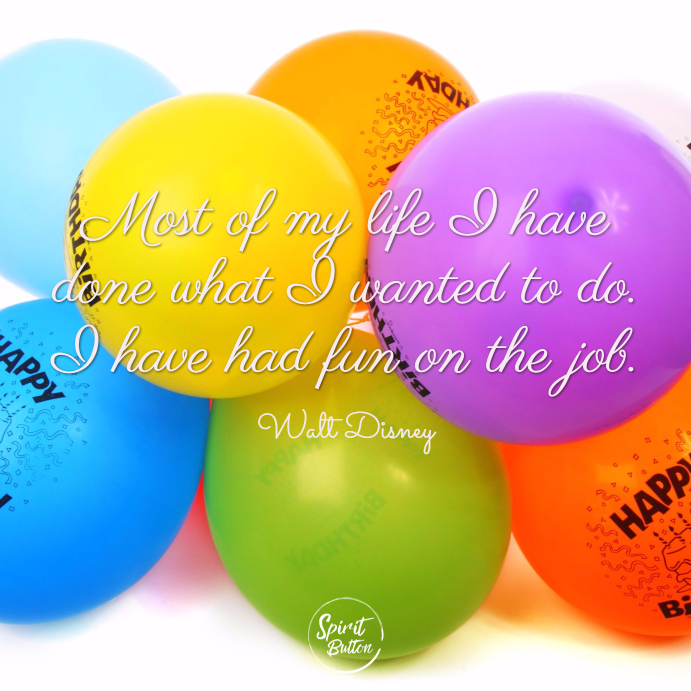 Most of my life i have done what i wanted to do. i have had fun on the job walt disney