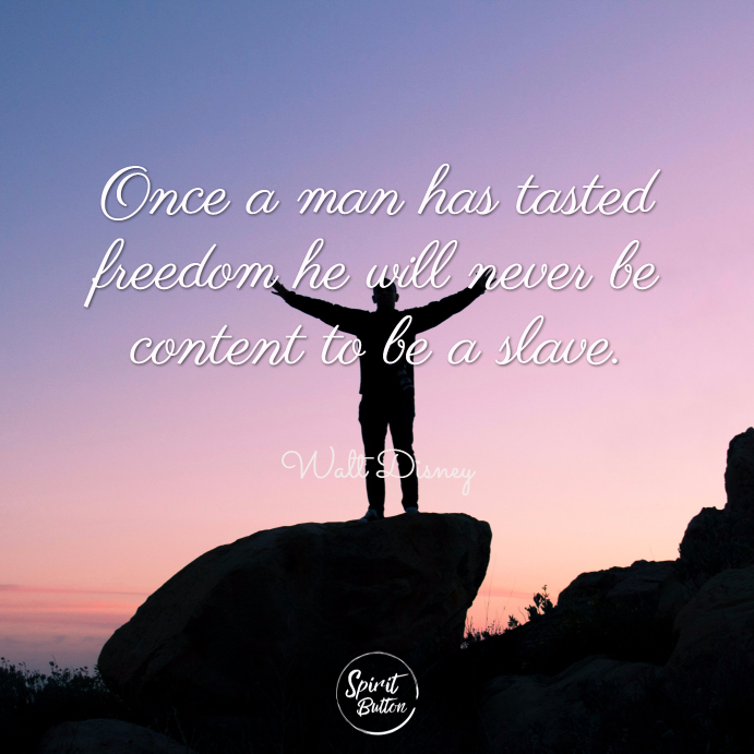 Once a man has tasted freedom he will never be content to be a slave. walt disney