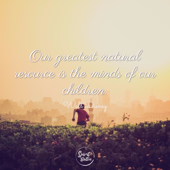 Our greatest natural resource is the minds of our children. walt disney