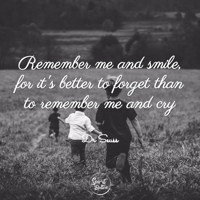 Remember me and smile for its better to forget than to remember me and cry dr seuss