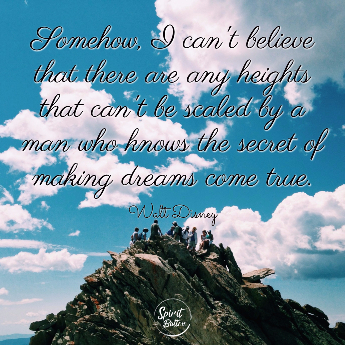 Somehow i cant believe that there are any heights that cant be scaled by a man who knows the secret of making dreams come true. walt disney