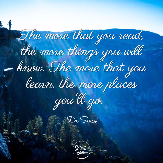 The more that you read the more things you will know. the more that you learn the more places youll go. dr seuss