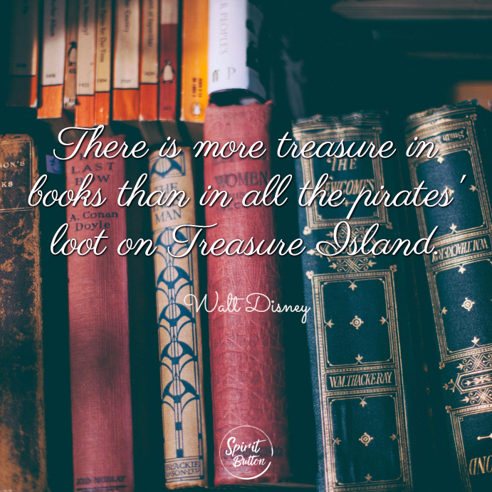 There is more treasure in books than in all the pirates loot on treasure island. walt disney