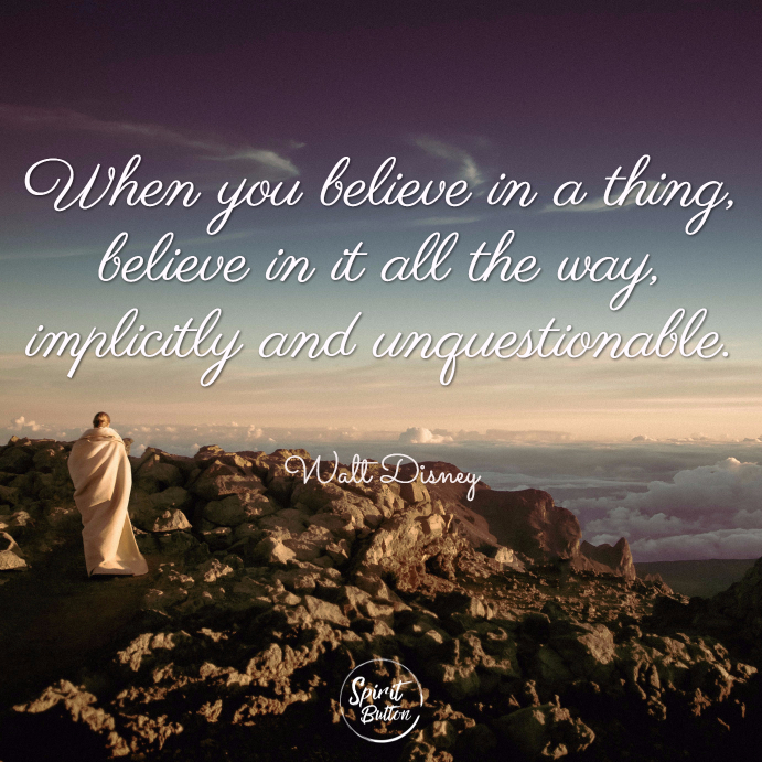 When you believe in a thing believe in it all the way implicitly and unquestionable. walt disney