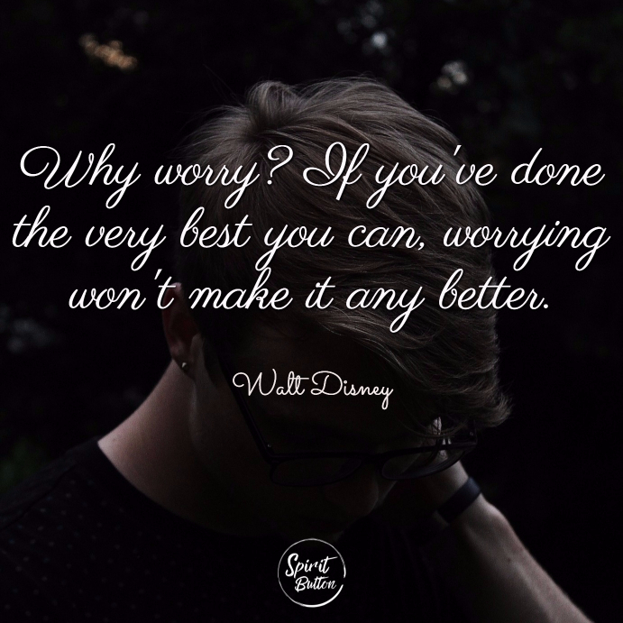 Why worry if youve done the very best you can worrying wont make it any better. walt disney
