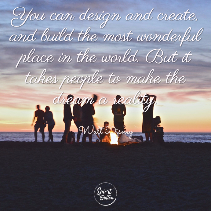 You can design and create and build the most wonderful place in the world. but it takes people to make the dream a reality. walt disney