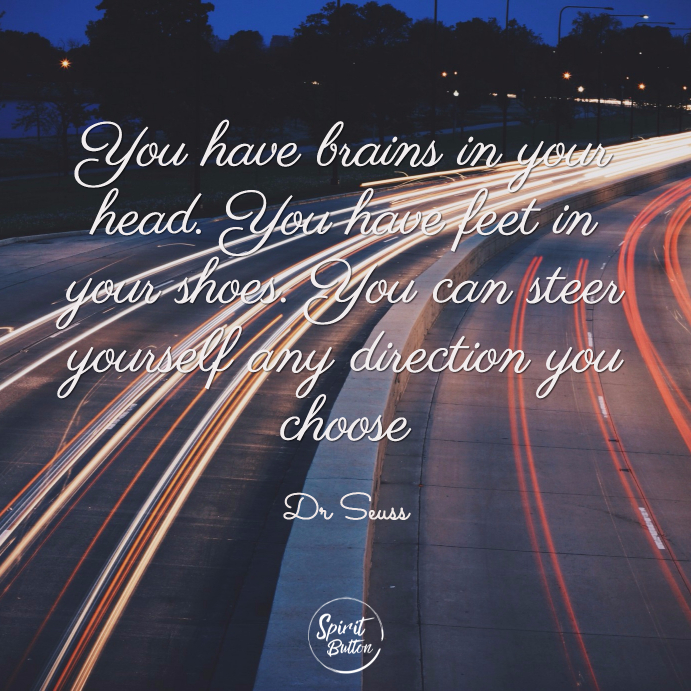 You have brains in your head. you have feet in your shoes. you can steer yourself any direction you choose dr seuss