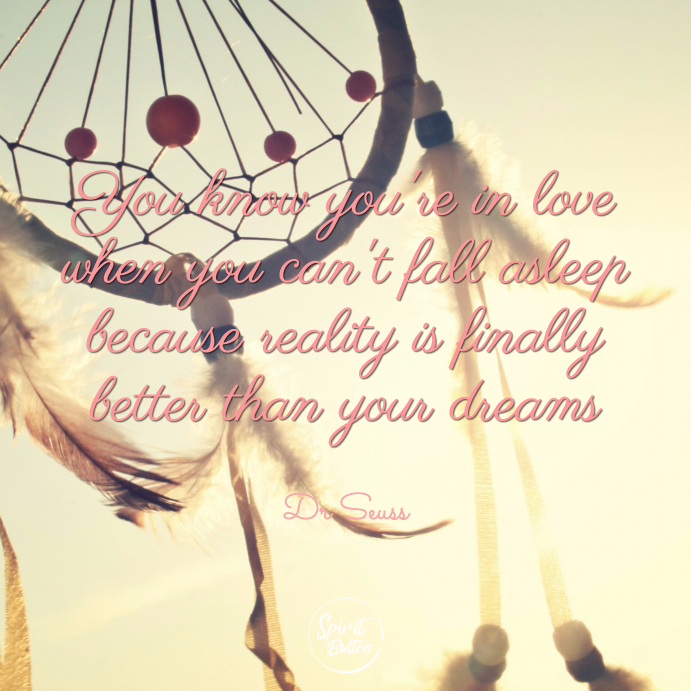 You know youre in love when you cant fall asleep because reality is finally better than your dreams dr seuss