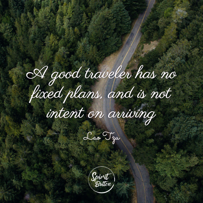 A good traveler has no fixed plans and is not intent on arrivin