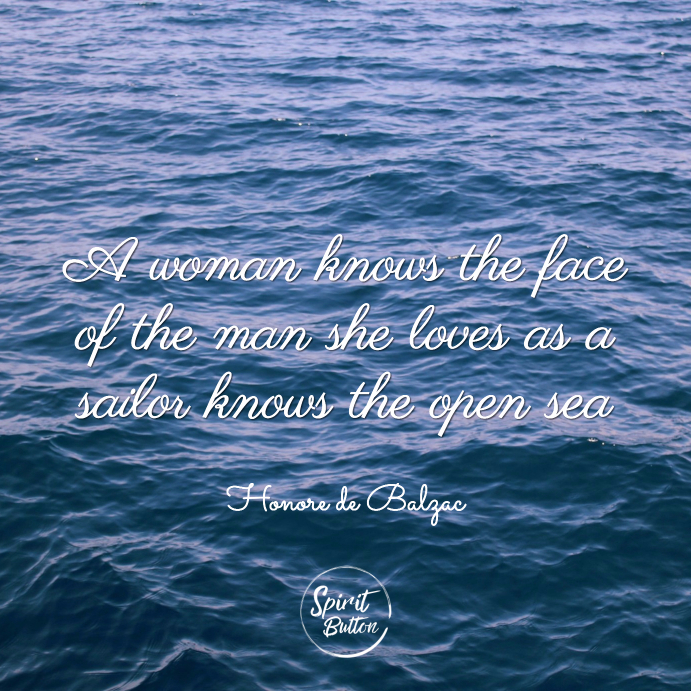 A woman knows the face of the man she loves as a sailor knows the open sea honore de balzac
