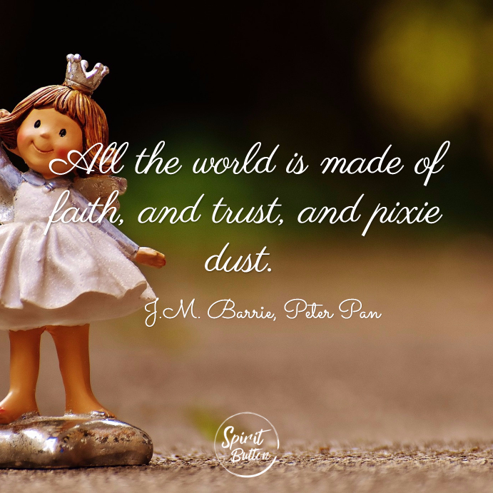 All the world is made of faith and trust and pixie dust. j.m. barrie