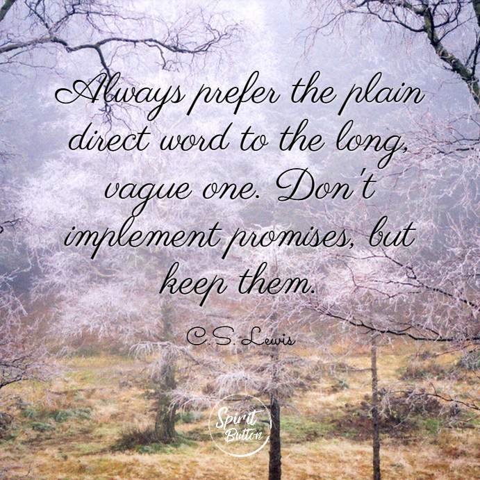 Always prefer the plain direct word to the long vague one. dont implement promises but keep them. c.s. lewis
