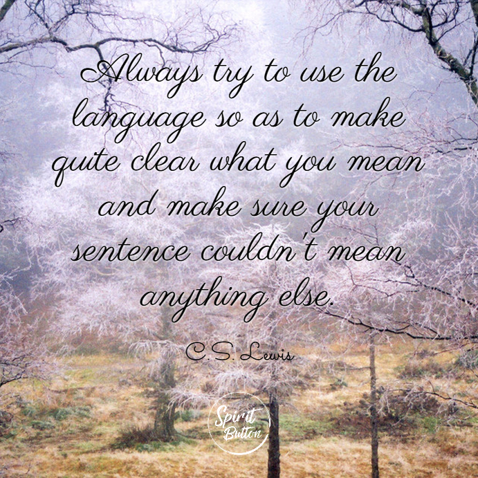 Always try to use the language so as to make quite clear what you mean and make sure your sentence couldnt mean anything else. c.s. lewis