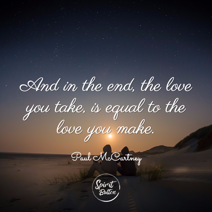And in the end the love you take is equal to the love you make.paul mccartney