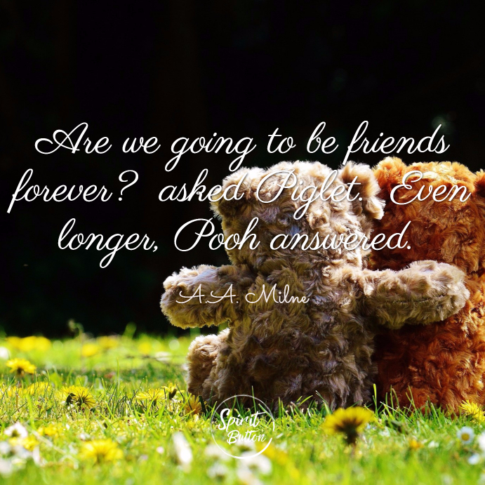 Are we going to be friends forever asked piglet. even longer pooh answered. a.a. milne