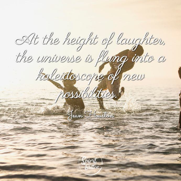 At the height of laughter the universe is flung into a kaleidoscope of new possibilities. jean houston