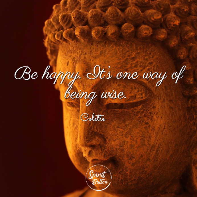Be happy. it's one way of being wise. colette