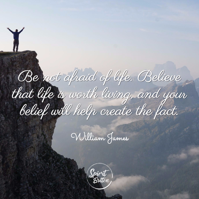 Be not afraid of life. believe that life is worth living and your belief will help create the fact. william james