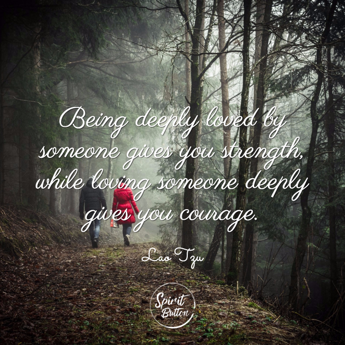 Being deeply loved by someone gives you strength while loving someone deeply gives you courage. lao tzu