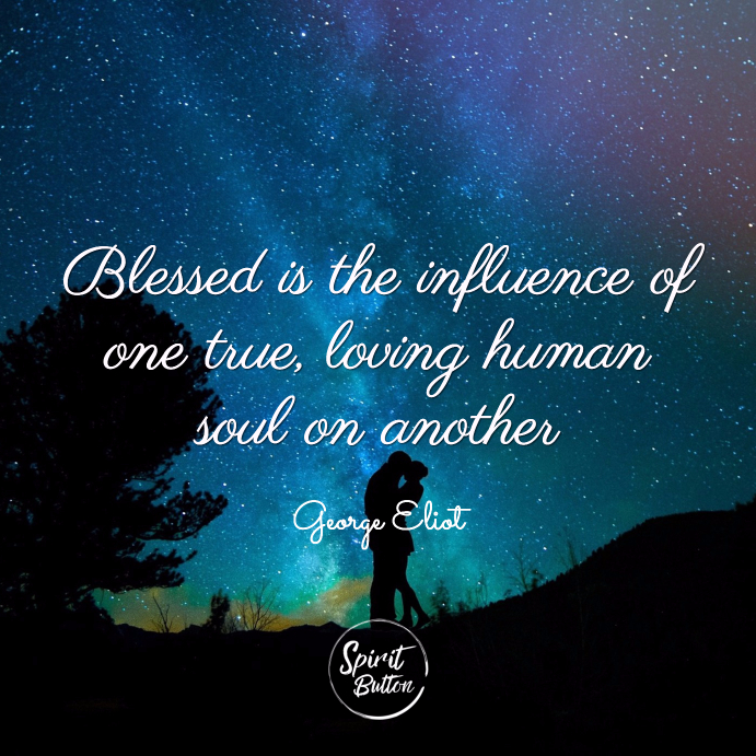 Blessed is the influence of one true loving human soul on another george eliot