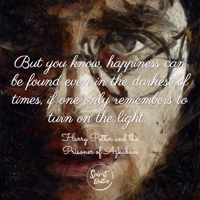 But you know happiness can be found even in the darkest of times if one only remembers to turn on the light. harry potter