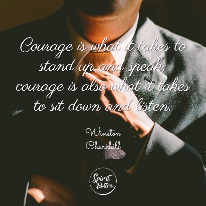 Courage is what it takes to stand up and speak courage is also what it takes to sit down and listen winston churchill