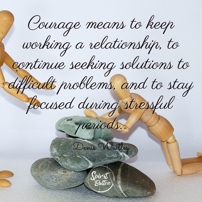 Courage means to keep working a relationship to continue seeking solutions to difficult problems and to stay focused during stressful periods. denis waitley
