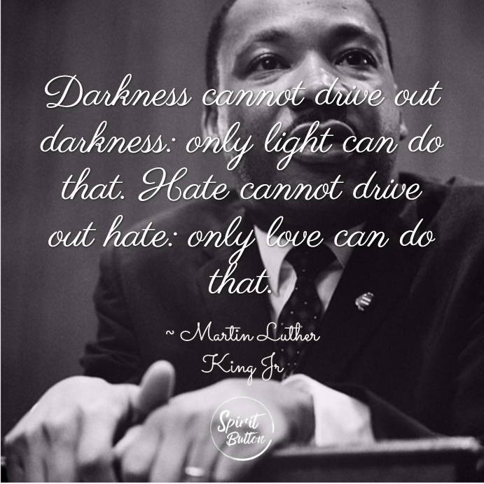 Darkness cannot drive out darkness only light can do that. hate cannot drive out hate only love can do that. martin luther king jr