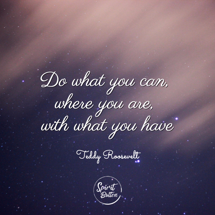 Do what you can where you are with what you have teddy roosevelt