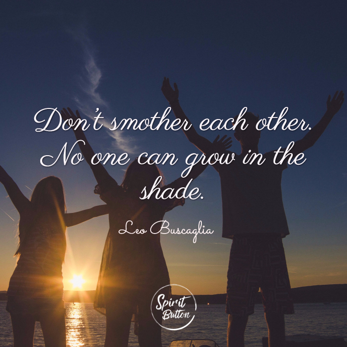 Don't smother each other. no one can grow in the shade. leo buscaglia