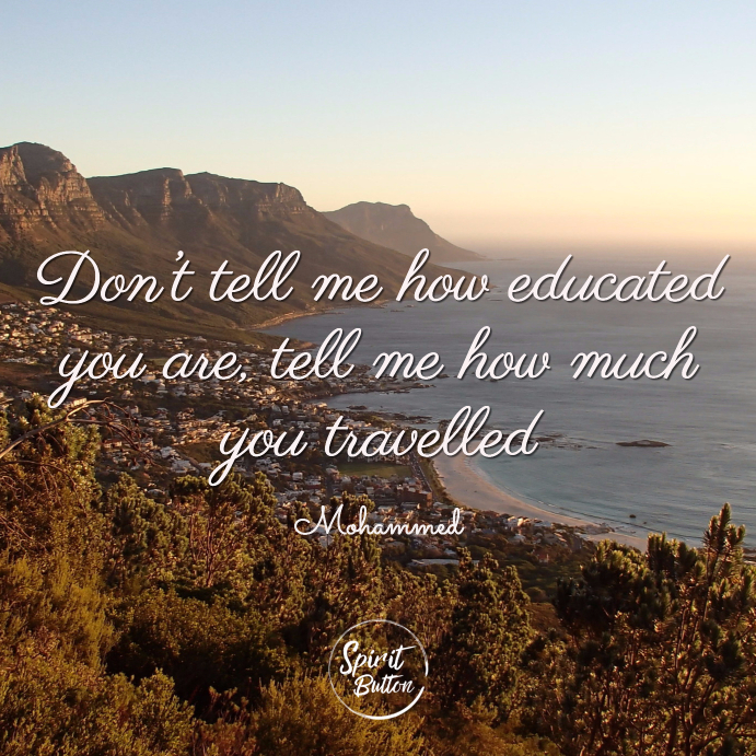 Don't tell me how educated you are tell me how much you travelled