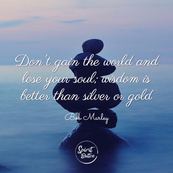 Dont gain the world and lose your soul wisdom is better than silver or gold bob marley