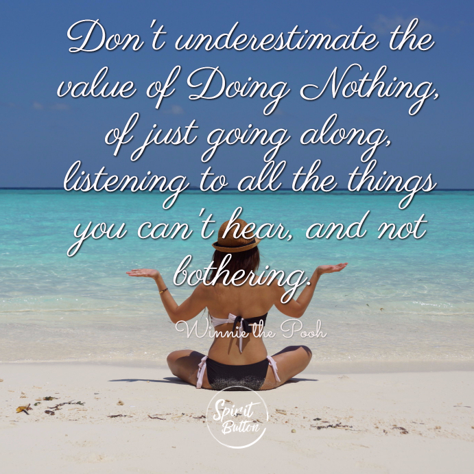 Dont underestimate the value of doing nothing of just going along listening to all the things you cant hear and not bothering. winnie the pooh