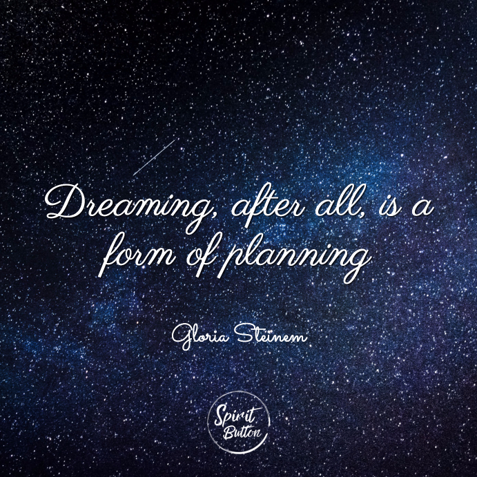 Dreaming after all is a form of planning gloria steinem