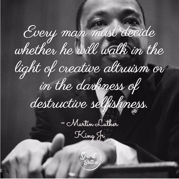 Every man must decide whether he will walk in the light of creative altruism or in the darkness of destructive selfishness. martin luther king jr