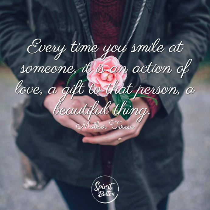 Every time you smile at someone it is an action of love a gift to that person a beautiful thing. mother teresa