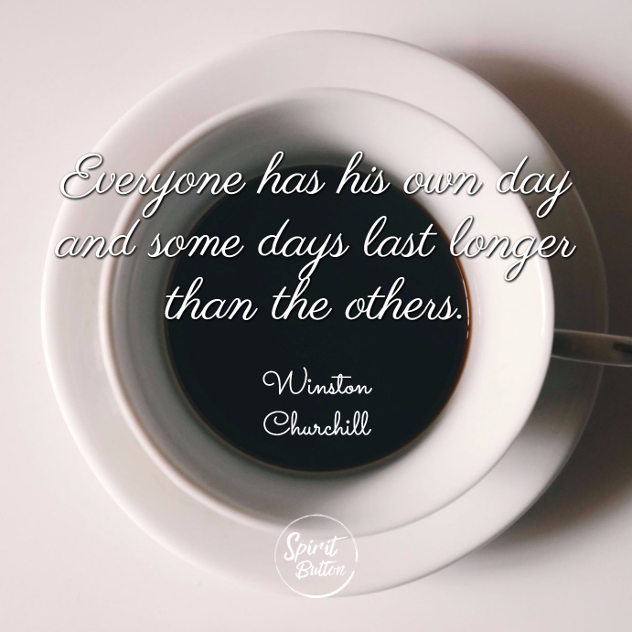 Everyone has his own day and some days last longer than the others winston churchill